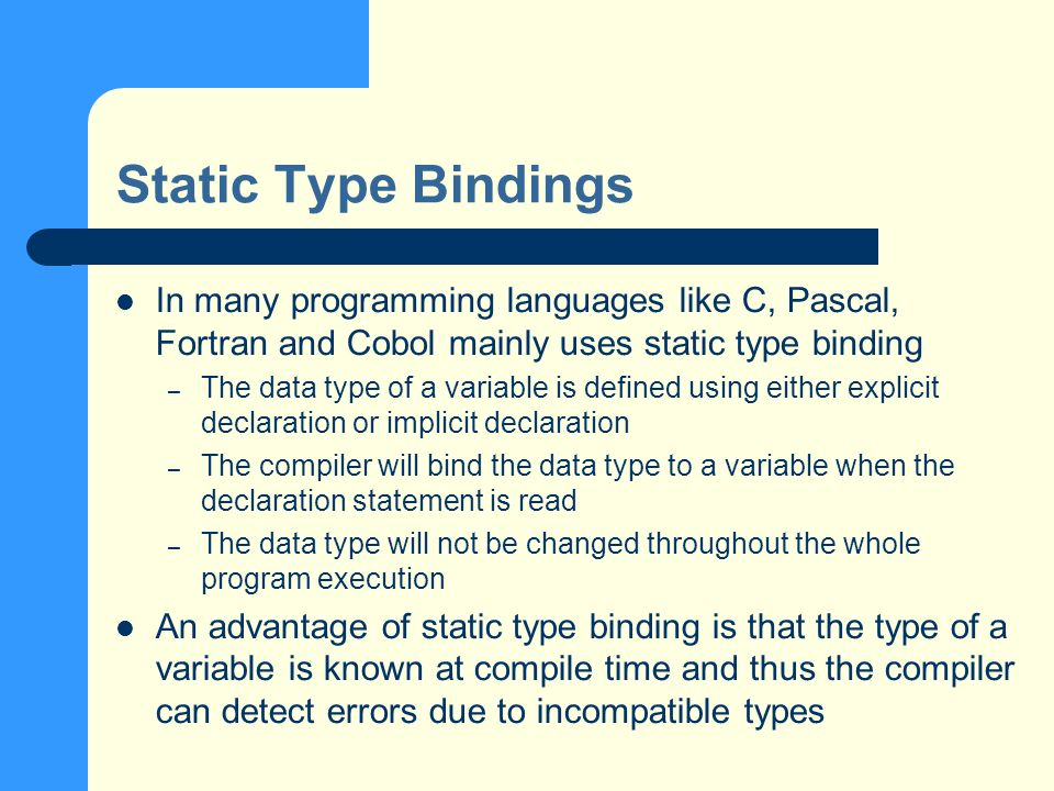 Static Type Bindings In many programming languages like C, Pascal, Fortran and Cobol mainly uses static type binding – The data type of a variable is defined using either explicit declaration or implicit declaration – The compiler will bind the data type to a variable when the declaration statement is read – The data type will not be changed throughout the whole program execution An advantage of static type binding is that the type of a variable is known at compile time and thus the compiler can detect errors due to incompatible types