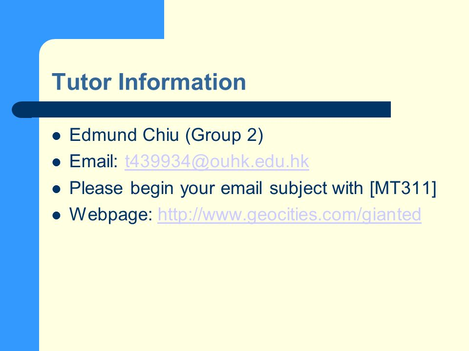 Tutor Information Edmund Chiu (Group 2) Email: t439934@ouhk.edu.hkt439934@ouhk.edu.hk Please begin your email subject with [MT311] Webpage: http://www.geocities.com/giantedhttp://www.geocities.com/gianted