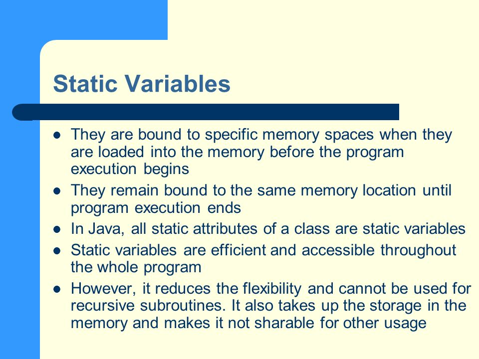 Static Variables They are bound to specific memory spaces when they are loaded into the memory before the program execution begins They remain bound to the same memory location until program execution ends In Java, all static attributes of a class are static variables Static variables are efficient and accessible throughout the whole program However, it reduces the flexibility and cannot be used for recursive subroutines.