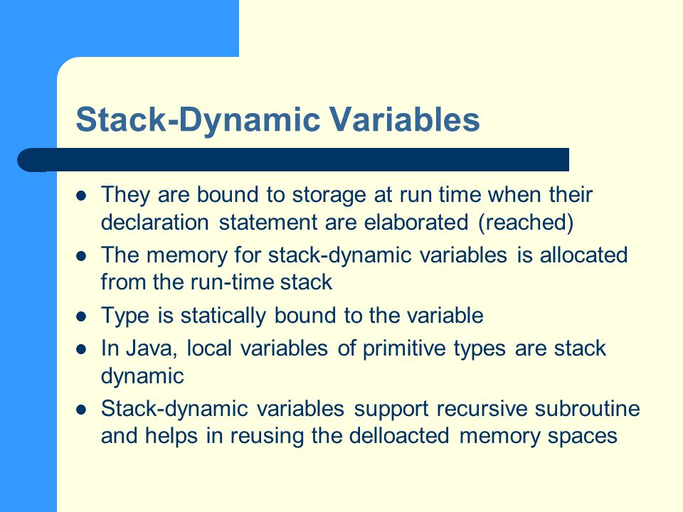 Stack-Dynamic Variables They are bound to storage at run time when their declaration statement are elaborated (reached) The memory for stack-dynamic variables is allocated from the run-time stack Type is statically bound to the variable In Java, local variables of primitive types are stack dynamic Stack-dynamic variables support recursive subroutine and helps in reusing the delloacted memory spaces