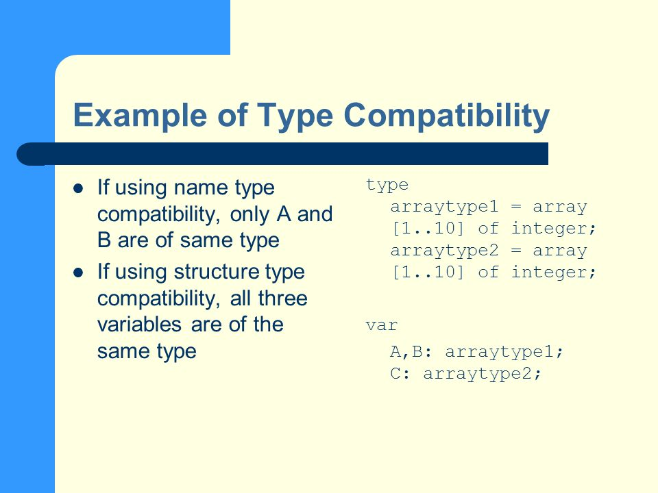Example of Type Compatibility If using name type compatibility, only A and B are of same type If using structure type compatibility, all three variables are of the same type type arraytype1 = array [1..10] of integer; arraytype2 = array [1..10] of integer; var A,B: arraytype1; C: arraytype2;