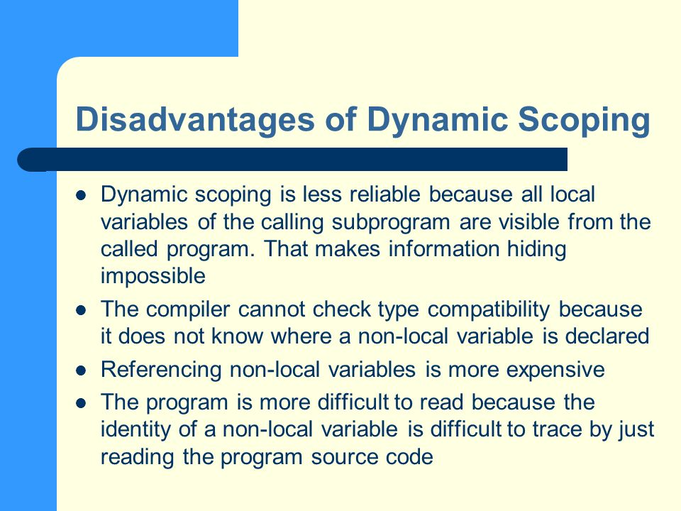 Disadvantages of Dynamic Scoping Dynamic scoping is less reliable because all local variables of the calling subprogram are visible from the called program.