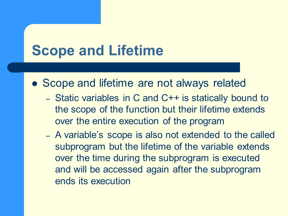 Scope and Lifetime Scope and lifetime are not always related – Static variables in C and C++ is statically bound to the scope of the function but their lifetime extends over the entire execution of the program – A variables scope is also not extended to the called subprogram but the lifetime of the variable extends over the time during the subprogram is executed and will be accessed again after the subprogram ends its execution