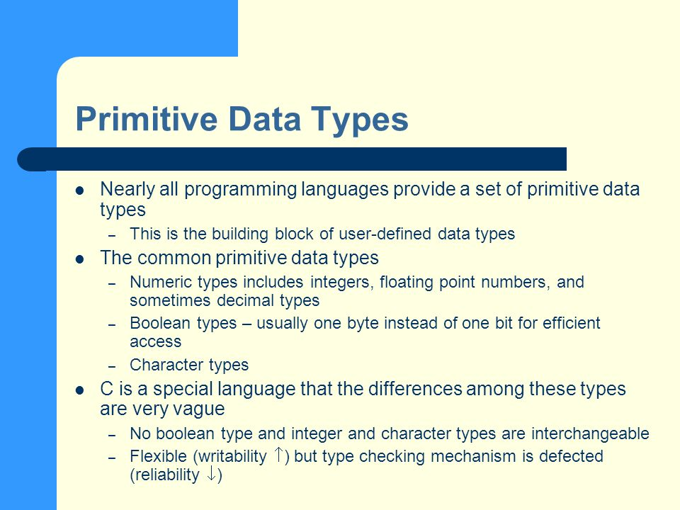 Primitive Data Types Nearly all programming languages provide a set of primitive data types – This is the building block of user-defined data types The common primitive data types – Numeric types includes integers, floating point numbers, and sometimes decimal types – Boolean types – usually one byte instead of one bit for efficient access – Character types C is a special language that the differences among these types are very vague – No boolean type and integer and character types are interchangeable – Flexible (writability ) but type checking mechanism is defected (reliability )