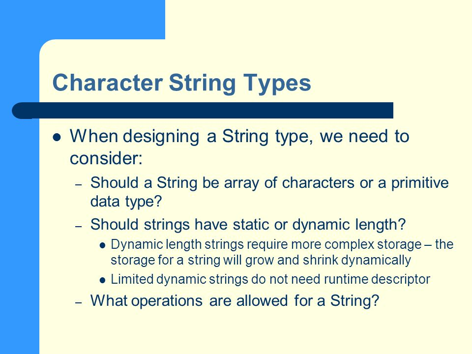 Character String Types When designing a String type, we need to consider: – Should a String be array of characters or a primitive data type.