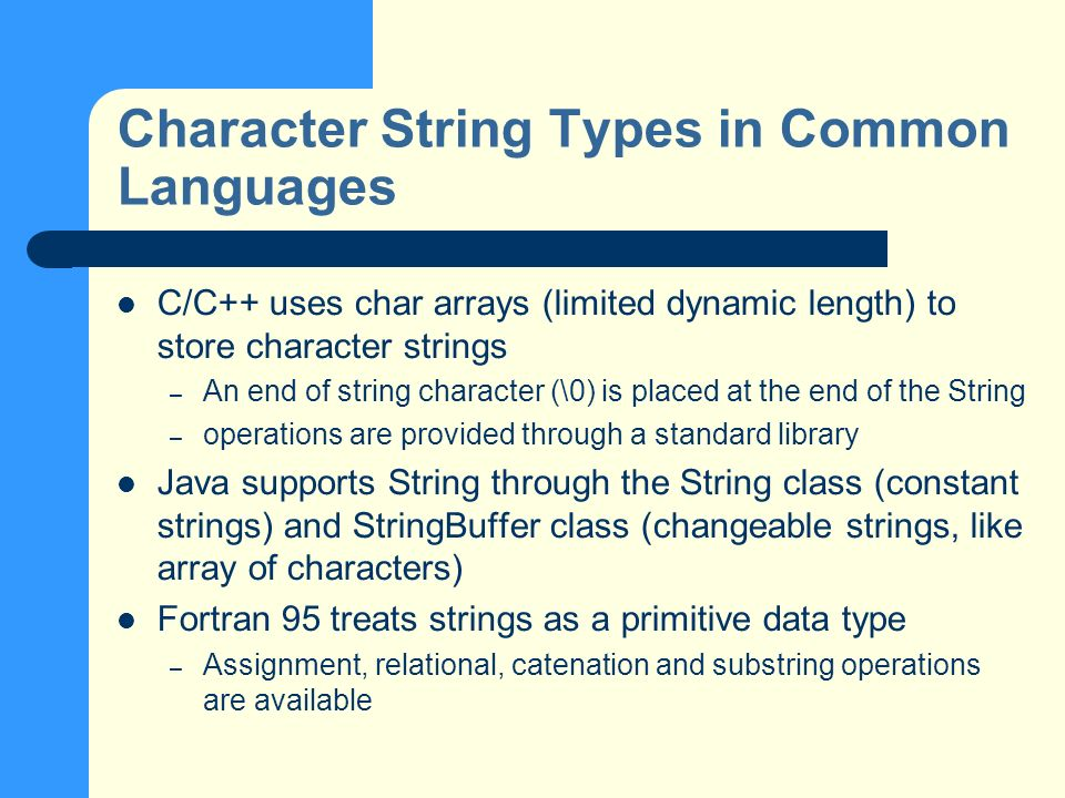Character String Types in Common Languages C/C++ uses char arrays (limited dynamic length) to store character strings – An end of string character (\0) is placed at the end of the String – operations are provided through a standard library Java supports String through the String class (constant strings) and StringBuffer class (changeable strings, like array of characters) Fortran 95 treats strings as a primitive data type – Assignment, relational, catenation and substring operations are available