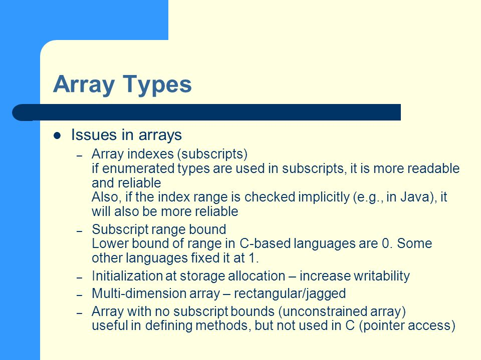 Array Types Issues in arrays – Array indexes (subscripts) if enumerated types are used in subscripts, it is more readable and reliable Also, if the index range is checked implicitly (e.g., in Java), it will also be more reliable – Subscript range bound Lower bound of range in C-based languages are 0.
