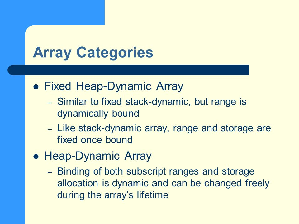 Array Categories Fixed Heap-Dynamic Array – Similar to fixed stack-dynamic, but range is dynamically bound – Like stack-dynamic array, range and storage are fixed once bound Heap-Dynamic Array – Binding of both subscript ranges and storage allocation is dynamic and can be changed freely during the arrays lifetime