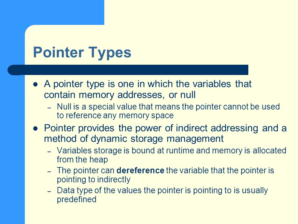 Pointer Types A pointer type is one in which the variables that contain memory addresses, or null – Null is a special value that means the pointer cannot be used to reference any memory space Pointer provides the power of indirect addressing and a method of dynamic storage management – Variables storage is bound at runtime and memory is allocated from the heap – The pointer can dereference the variable that the pointer is pointing to indirectly – Data type of the values the pointer is pointing to is usually predefined