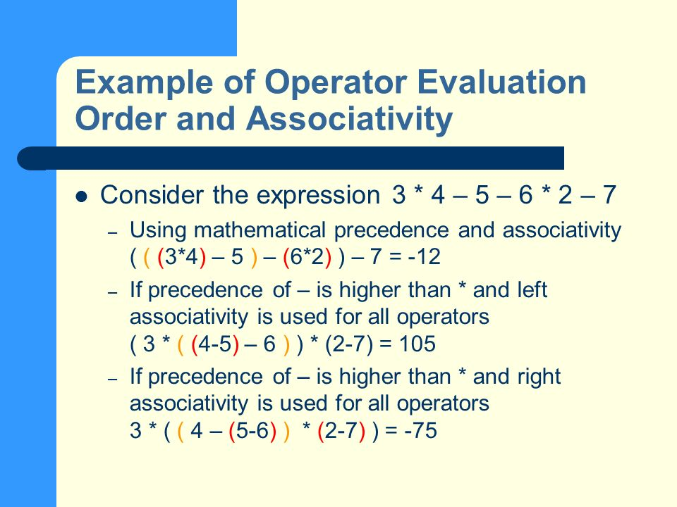 Example of Operator Evaluation Order and Associativity Consider the expression 3 * 4 – 5 – 6 * 2 – 7 – Using mathematical precedence and associativity ( ( (3*4) – 5 ) – (6*2) ) – 7 = -12 – If precedence of – is higher than * and left associativity is used for all operators ( 3 * ( (4-5) – 6 ) ) * (2-7) = 105 – If precedence of – is higher than * and right associativity is used for all operators 3 * ( ( 4 – (5-6) ) * (2-7) ) = -75