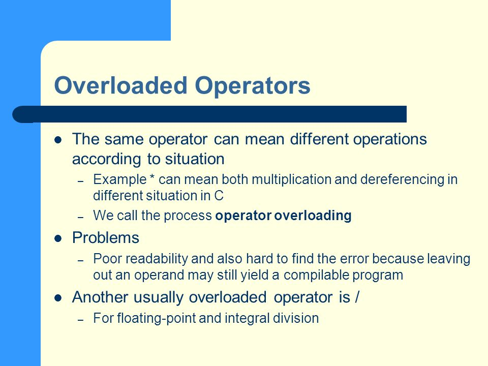 Overloaded Operators The same operator can mean different operations according to situation – Example * can mean both multiplication and dereferencing in different situation in C – We call the process operator overloading Problems – Poor readability and also hard to find the error because leaving out an operand may still yield a compilable program Another usually overloaded operator is / – For floating-point and integral division