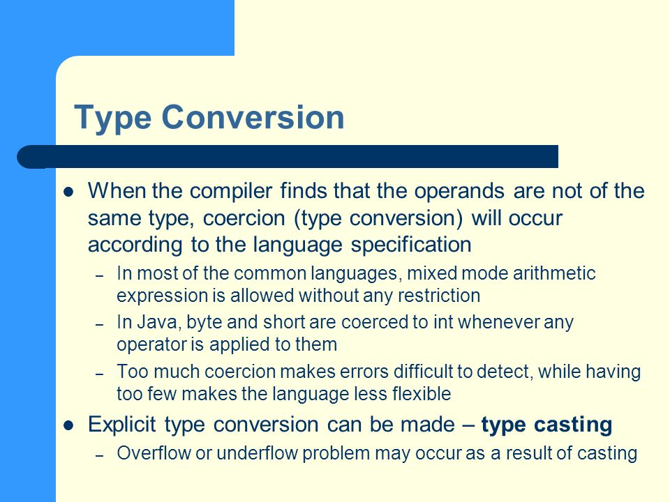 Type Conversion When the compiler finds that the operands are not of the same type, coercion (type conversion) will occur according to the language specification – In most of the common languages, mixed mode arithmetic expression is allowed without any restriction – In Java, byte and short are coerced to int whenever any operator is applied to them – Too much coercion makes errors difficult to detect, while having too few makes the language less flexible Explicit type conversion can be made – type casting – Overflow or underflow problem may occur as a result of casting