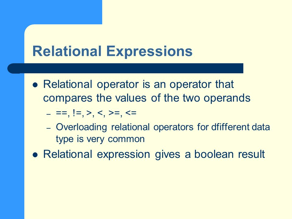 Relational Expressions Relational operator is an operator that compares the values of the two operands – ==, !=, >, =, <= – Overloading relational operators for dfifferent data type is very common Relational expression gives a boolean result