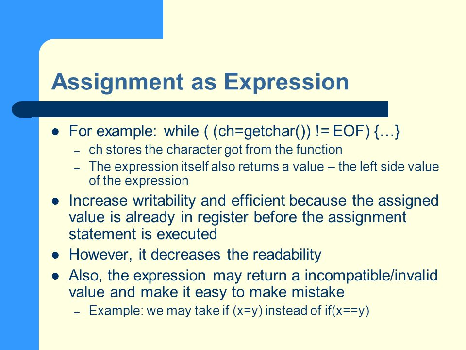 Assignment as Expression For example: while ( (ch=getchar()) != EOF) {…} – ch stores the character got from the function – The expression itself also returns a value – the left side value of the expression Increase writability and efficient because the assigned value is already in register before the assignment statement is executed However, it decreases the readability Also, the expression may return a incompatible/invalid value and make it easy to make mistake – Example: we may take if (x=y) instead of if(x==y)