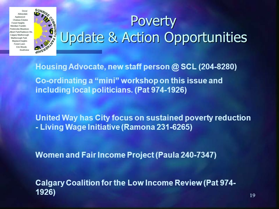 19 Poverty Update & Action Opportunities Housing Advocate, new staff person @ SCL (204-8280) Co-ordinating a mini workshop on this issue and including local politicians.
