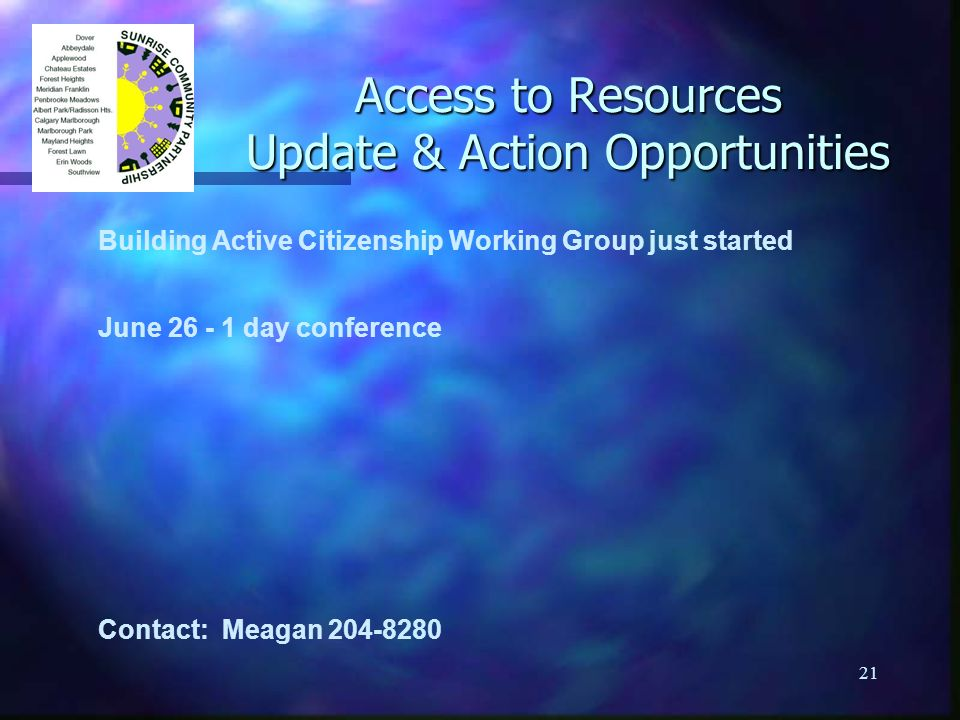 21 Access to Resources Update & Action Opportunities Building Active Citizenship Working Group just started June 26 - 1 day conference Contact: Meagan 204-8280
