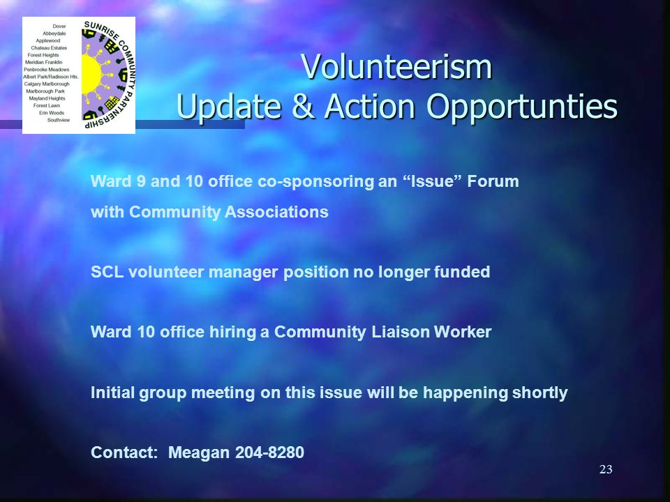 23 Volunteerism Update & Action Opportunties Ward 9 and 10 office co-sponsoring an Issue Forum with Community Associations SCL volunteer manager position no longer funded Ward 10 office hiring a Community Liaison Worker Initial group meeting on this issue will be happening shortly Contact: Meagan 204-8280
