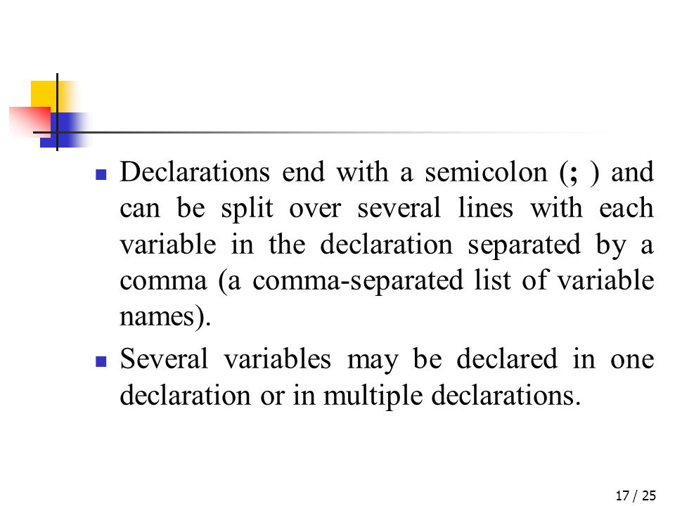 / 2517 Declarations end with a semicolon (; ) and can be split over several lines with each variable in the declaration separated by a comma (a comma-separated list of variable names).
