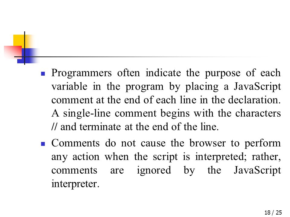 / 2518 Programmers often indicate the purpose of each variable in the program by placing a JavaScript comment at the end of each line in the declaration.