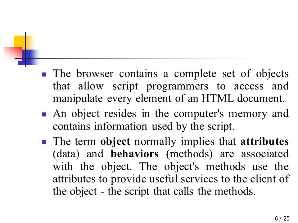 / 256 The browser contains a complete set of objects that allow script programmers to access and manipulate every element of an HTML document.