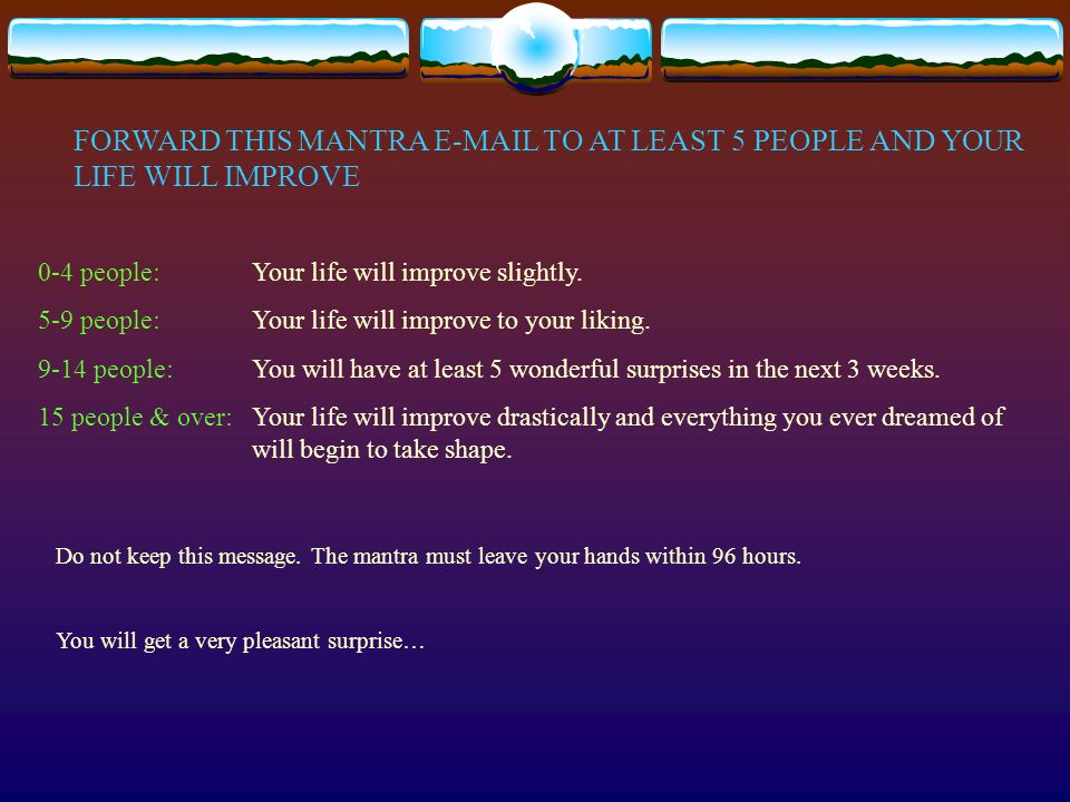 FORWARD THIS MANTRA E-MAIL TO AT LEAST 5 PEOPLE AND YOUR LIFE WILL IMPROVE 0-4 people:Your life will improve slightly.