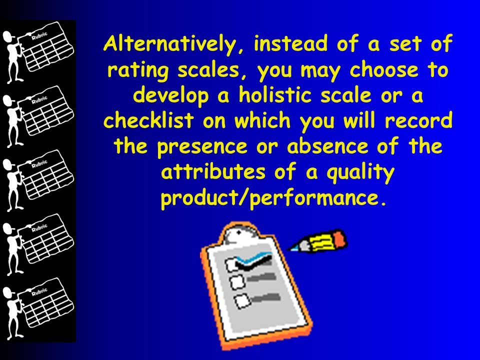Alternatively, instead of a set of rating scales, you may choose to develop a holistic scale or a checklist on which you will record the presence or absence of the attributes of a quality product/performance.