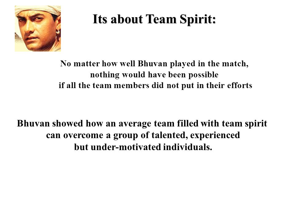 Its about Team Spirit: No matter how well Bhuvan played in the match, nothing would have been possible if all the team members did not put in their efforts Bhuvan showed how an average team filled with team spirit can overcome a group of talented, experienced but under-motivated individuals.