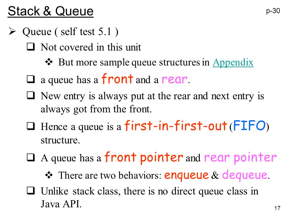 17 Stack & Queue Queue ( self test 5.1 ) Not covered in this unit But more sample queue structures in AppendixAppendix a queue has a front and a rear.