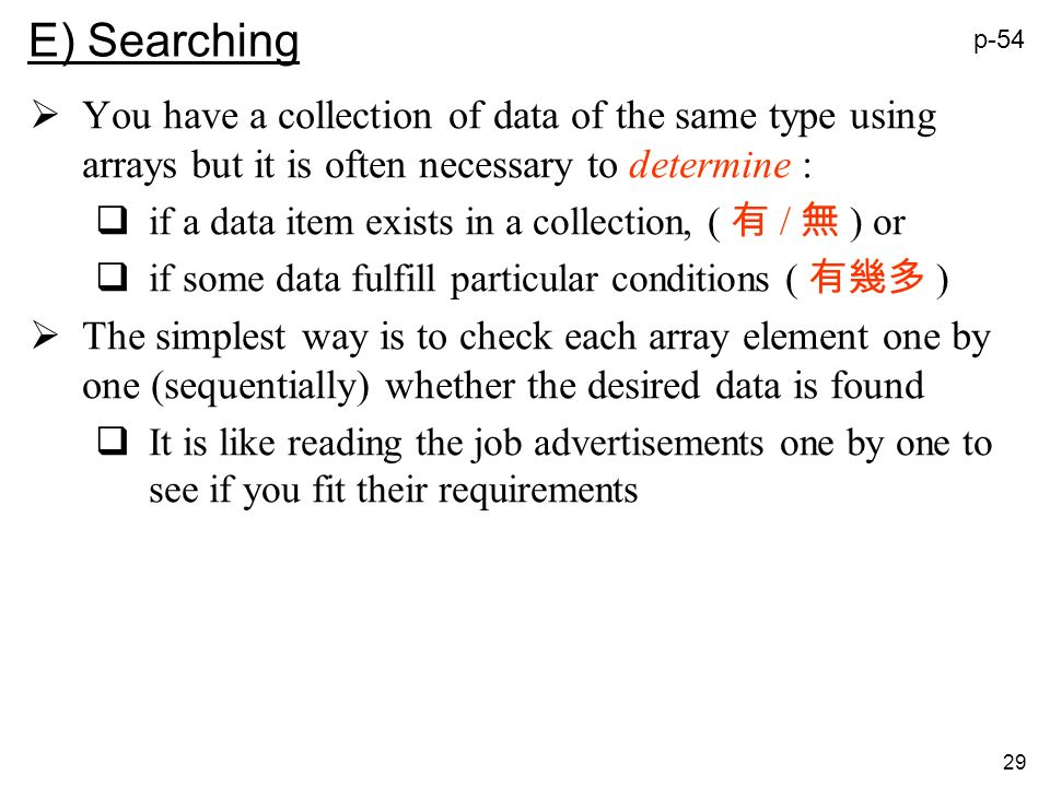 29 E) Searching You have a collection of data of the same type using arrays but it is often necessary to determine : if a data item exists in a collection, ( / ) or if some data fulfill particular conditions ( ) The simplest way is to check each array element one by one (sequentially) whether the desired data is found It is like reading the job advertisements one by one to see if you fit their requirements p-54