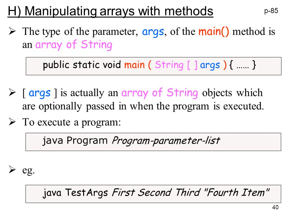 40 H) Manipulating arrays with methods The type of the parameter, args, of the main() method is an array of String [ args ] is actually an array of String objects which are optionally passed in when the program is executed.