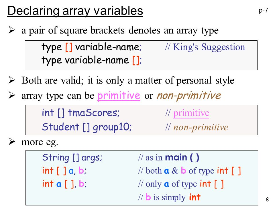 8 Declaring array variables a pair of square brackets denotes an array type Both are valid; it is only a matter of personal style array type can be primitive or non-primitive more eg.