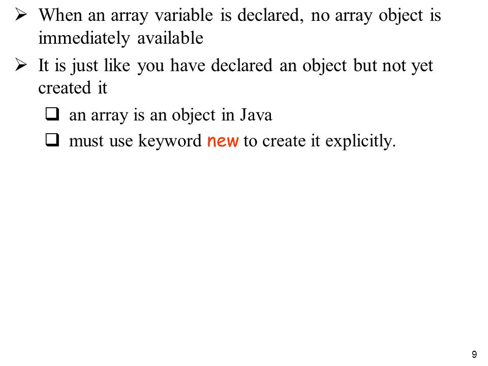 9 When an array variable is declared, no array object is immediately available It is just like you have declared an object but not yet created it an array is an object in Java must use keyword new to create it explicitly.