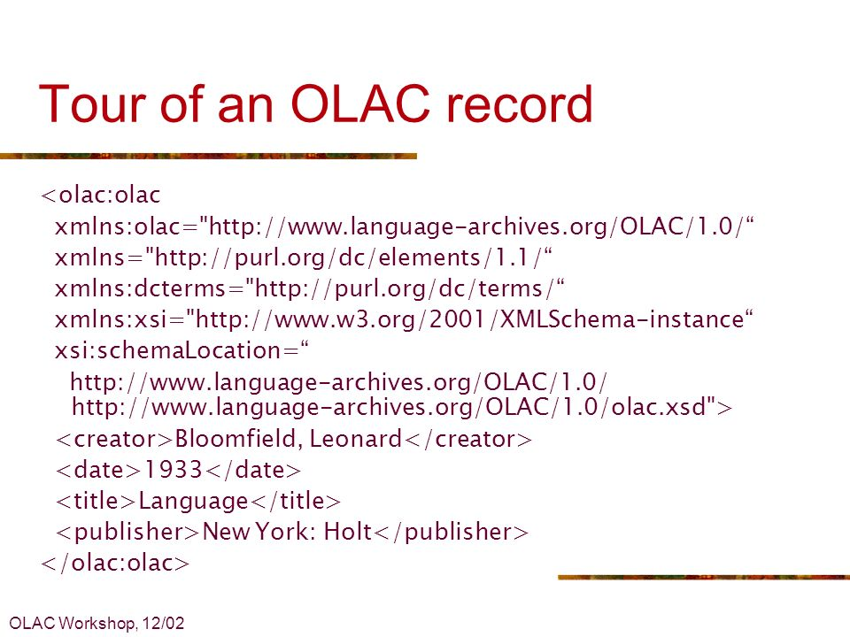OLAC Workshop, 12/02 Tour of an OLAC record <olac:olac xmlns:olac= http://www.language-archives.org/OLAC/1.0/ xmlns= http://purl.org/dc/elements/1.1/ xmlns:dcterms= http://purl.org/dc/terms/ xmlns:xsi= http://www.w3.org/2001/XMLSchema-instance xsi:schemaLocation= http://www.language-archives.org/OLAC/1.0/ http://www.language-archives.org/OLAC/1.0/olac.xsd > Bloomfield, Leonard 1933 Language New York: Holt