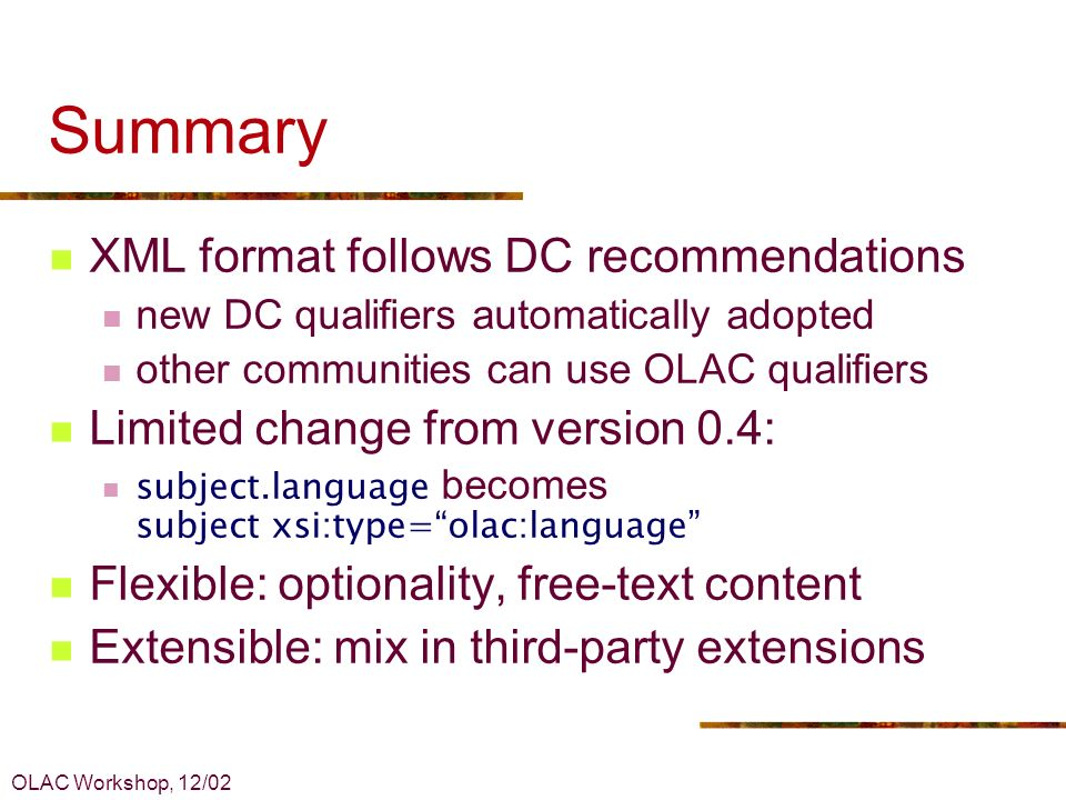 OLAC Workshop, 12/02 Summary XML format follows DC recommendations new DC qualifiers automatically adopted other communities can use OLAC qualifiers Limited change from version 0.4: subject.language becomes subject xsi:type=olac:language Flexible: optionality, free-text content Extensible: mix in third-party extensions