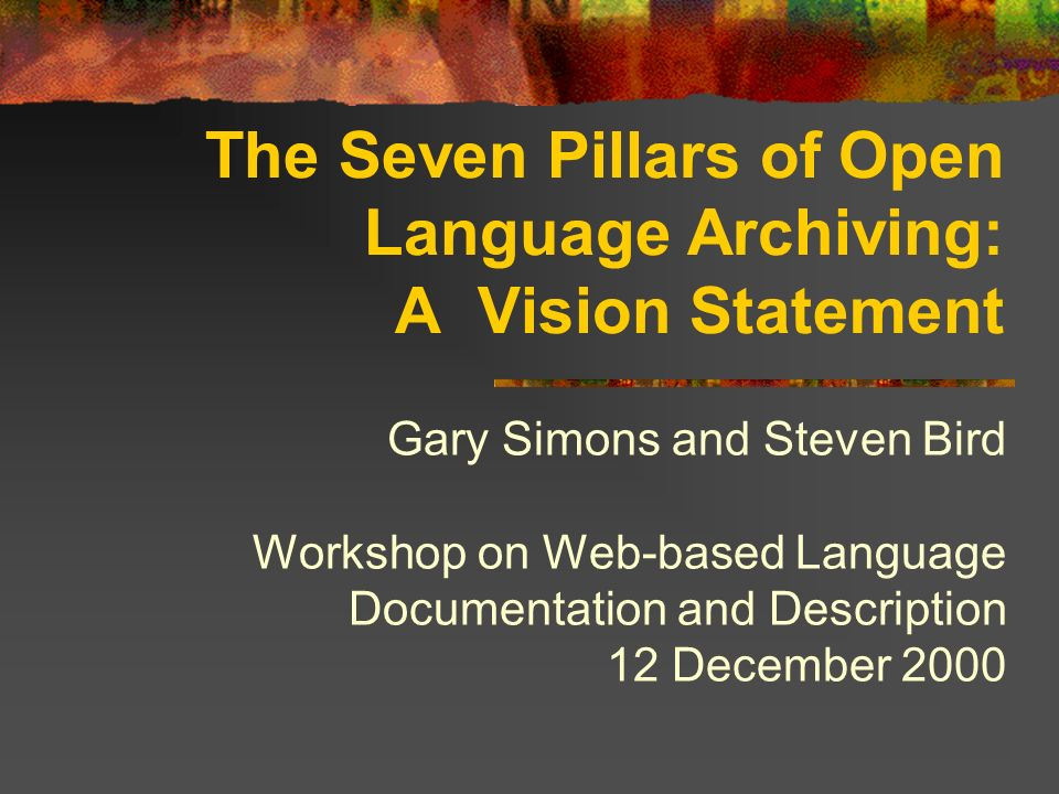 The Seven Pillars of Open Language Archiving: A Vision Statement Gary Simons and Steven Bird Workshop on Web-based Language Documentation and Description 12 December 2000