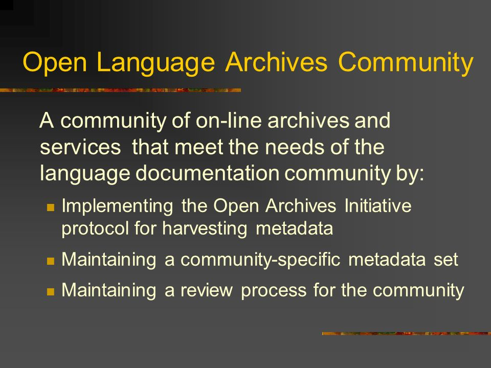 Open Language Archives Community A community of on-line archives and services that meet the needs of the language documentation community by: Implementing the Open Archives Initiative protocol for harvesting metadata Maintaining a community-specific metadata set Maintaining a review process for the community