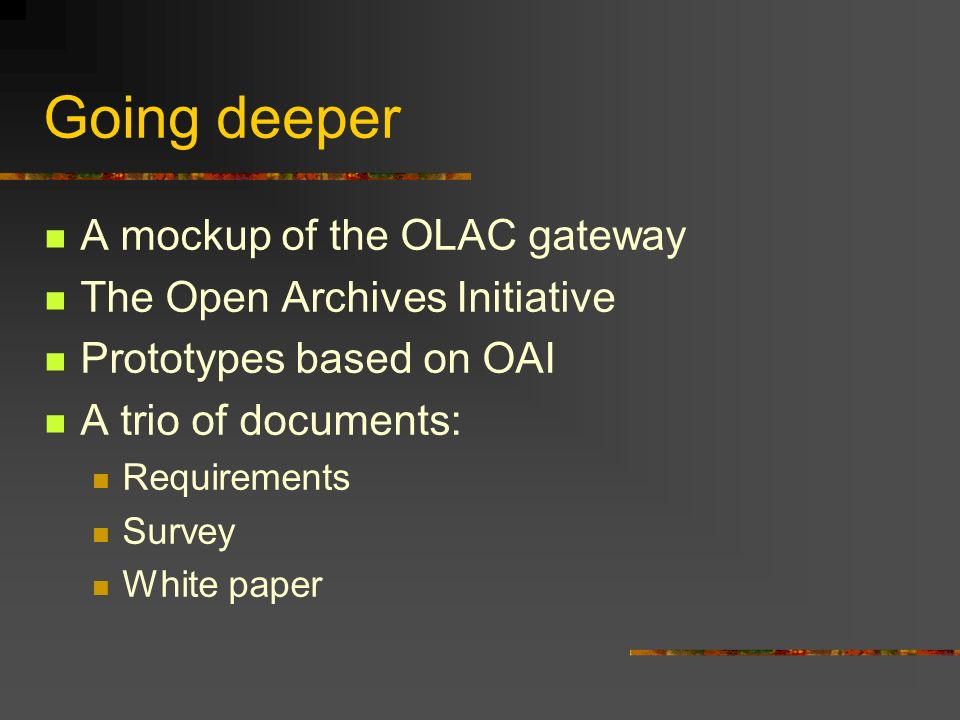 Going deeper A mockup of the OLAC gateway The Open Archives Initiative Prototypes based on OAI A trio of documents: Requirements Survey White paper
