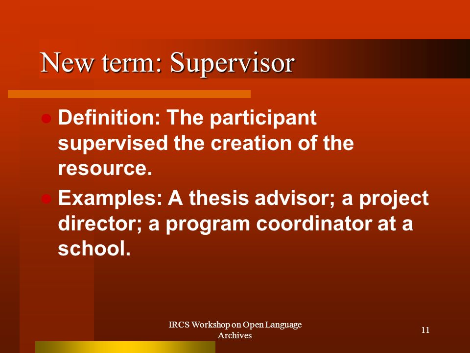 IRCS Workshop on Open Language Archives 11 New term: Supervisor Definition: The participant supervised the creation of the resource.