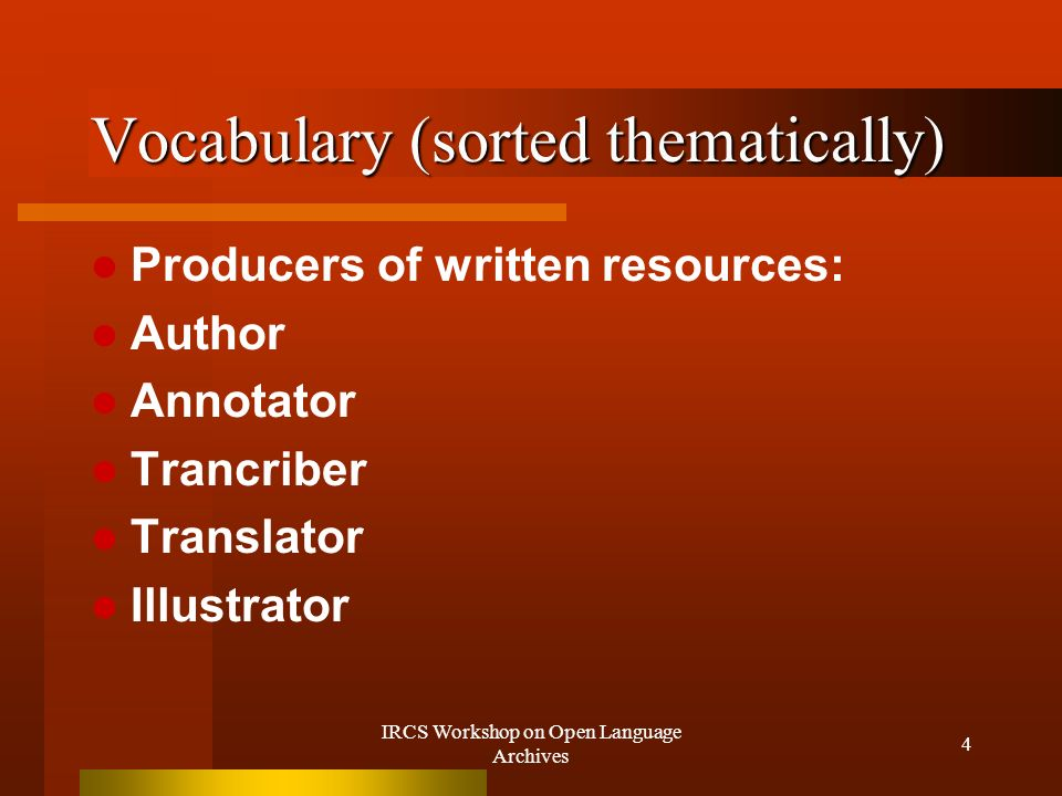 IRCS Workshop on Open Language Archives 4 Vocabulary (sorted thematically) Producers of written resources: Author Annotator Trancriber Translator Illustrator