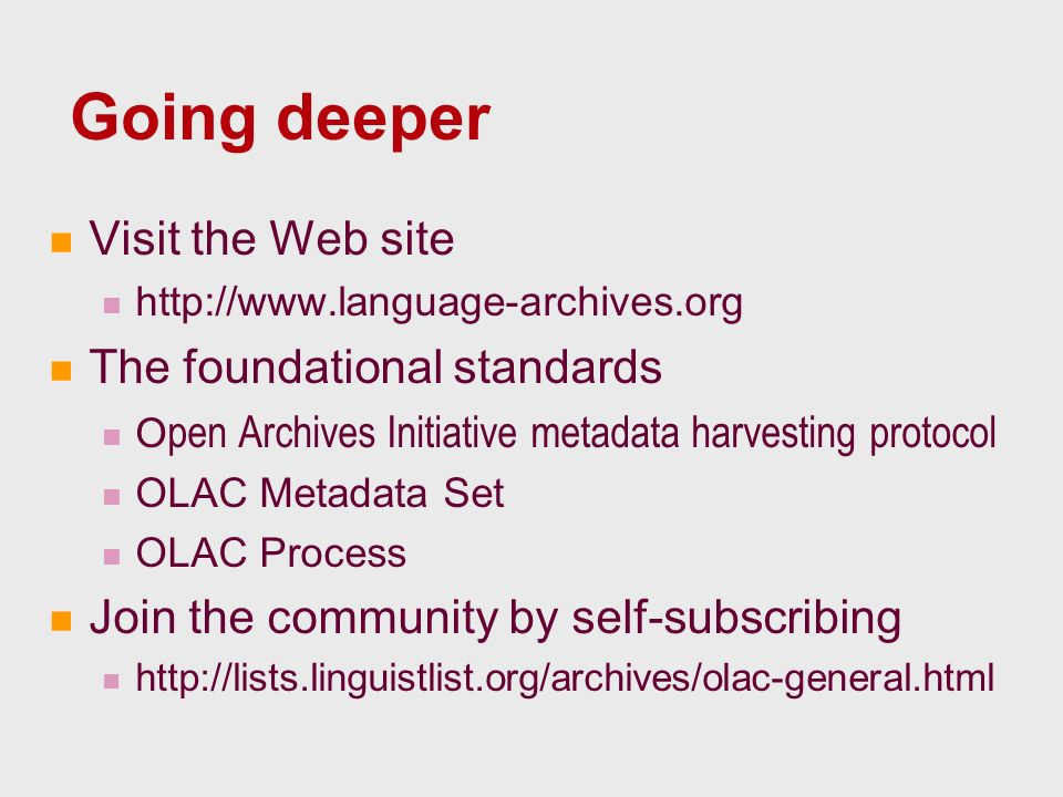 Going deeper Visit the Web site http://www.language-archives.org The foundational standards O pen Archives Initiative metadata harvesting protocol OLAC Metadata Set OLAC Process Join the community by self-subscribing http://lists.linguistlist.org/archives/olac-general.html