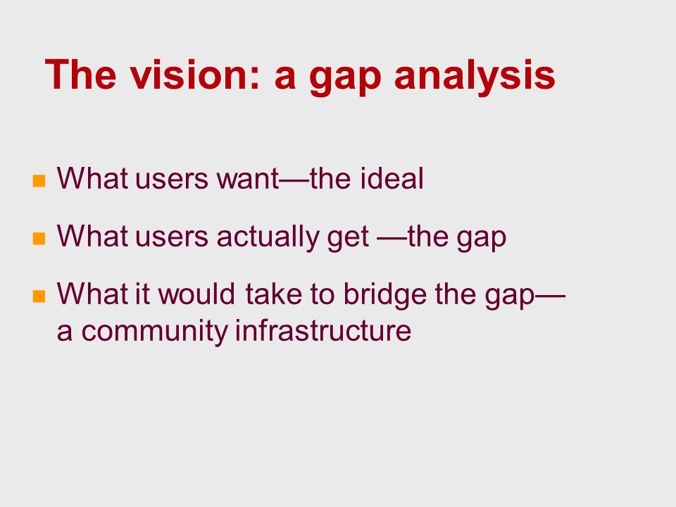 The vision: a gap analysis What users wantthe ideal What users actually get the gap What it would take to bridge the gap a community infrastructure