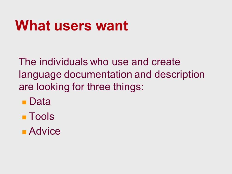 What users want The individuals who use and create language documentation and description are looking for three things: Data Tools Advice