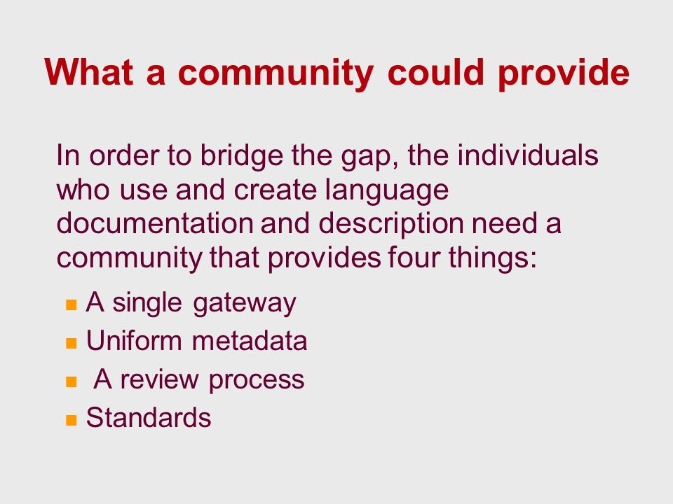 What a community could provide In order to bridge the gap, the individuals who use and create language documentation and description need a community that provides four things: A single gateway Uniform metadata A review process Standards