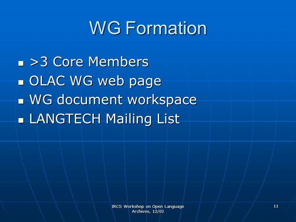 IRCS Workshop on Open Language Archives, 12/02 11 WG Formation >3 Core Members >3 Core Members OLAC WG web page OLAC WG web page WG document workspace WG document workspace LANGTECH Mailing List LANGTECH Mailing List