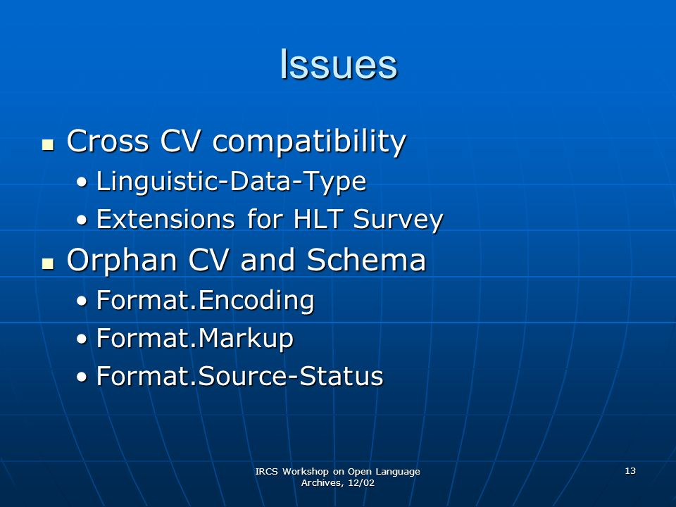 IRCS Workshop on Open Language Archives, 12/02 13 Issues Cross CV compatibility Cross CV compatibility Linguistic-Data-TypeLinguistic-Data-Type Extensions for HLT SurveyExtensions for HLT Survey Orphan CV and Schema Orphan CV and Schema Format.EncodingFormat.Encoding Format.MarkupFormat.Markup Format.Source-StatusFormat.Source-Status