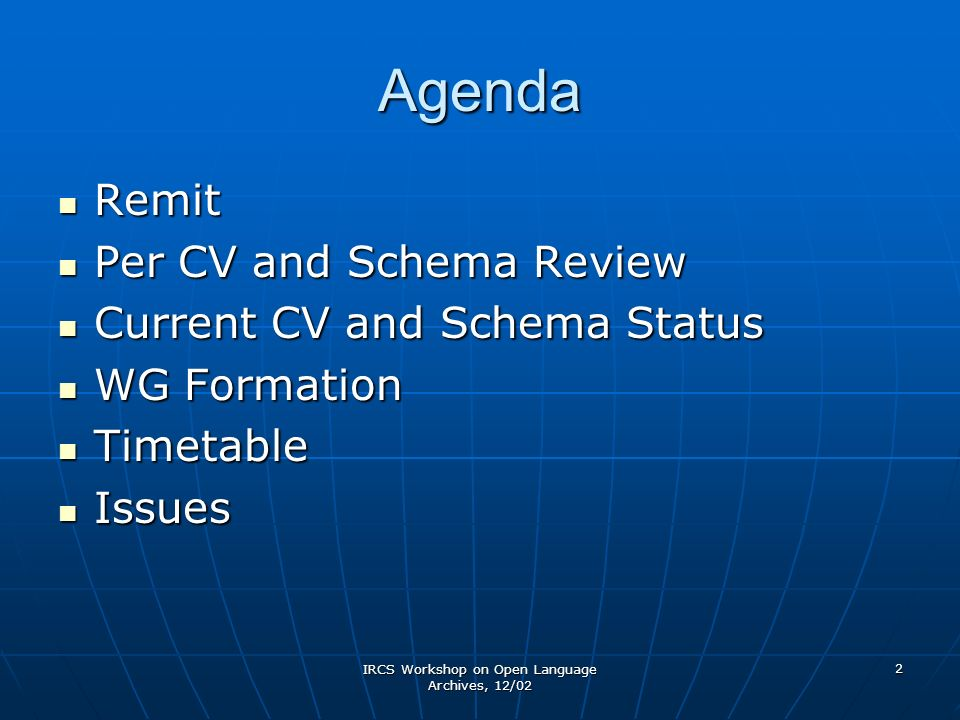 IRCS Workshop on Open Language Archives, 12/02 2 Agenda Remit Remit Per CV and Schema Review Per CV and Schema Review Current CV and Schema Status Current CV and Schema Status WG Formation WG Formation Timetable Timetable Issues Issues