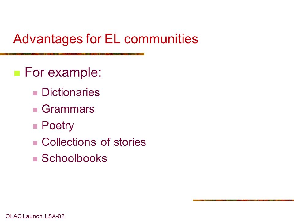 OLAC Launch, LSA-02 Advantages for EL communities For example: Dictionaries Grammars Poetry Collections of stories Schoolbooks