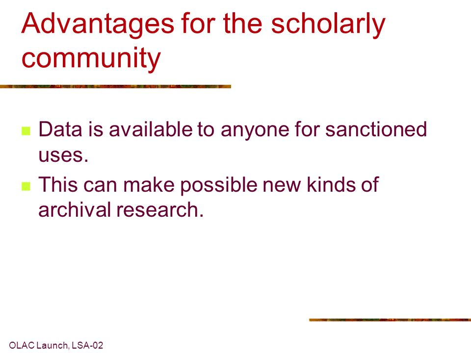 OLAC Launch, LSA-02 Advantages for the scholarly community Data is available to anyone for sanctioned uses.
