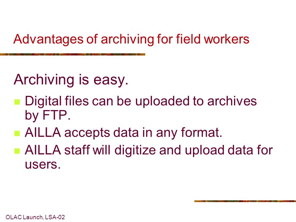 OLAC Launch, LSA-02 Advantages of archiving for field workers Archiving is easy.