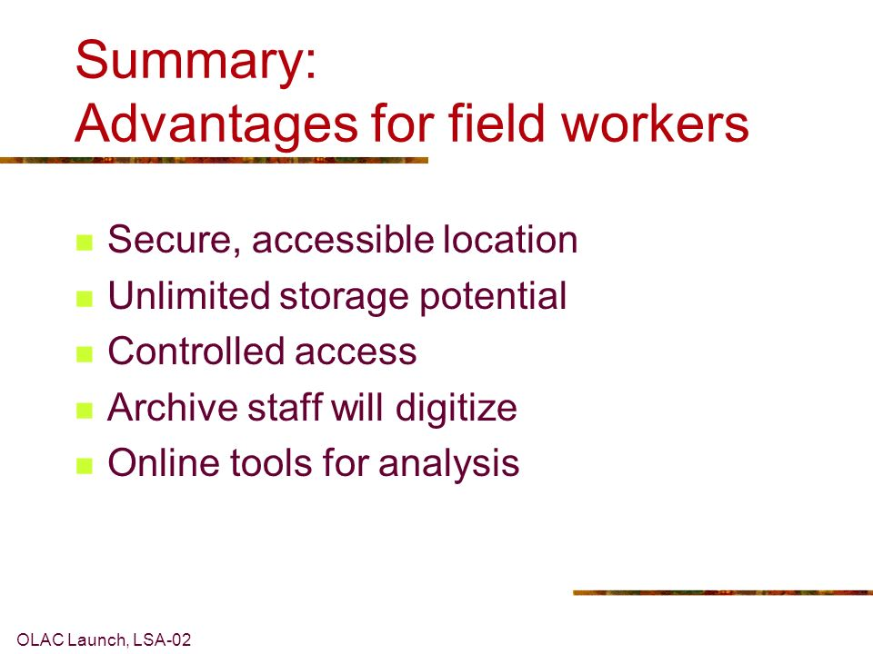 OLAC Launch, LSA-02 Summary: Advantages for field workers Secure, accessible location Unlimited storage potential Controlled access Archive staff will digitize Online tools for analysis